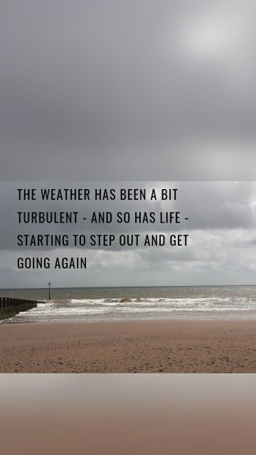 The weather has been a bit turbulent - and so has life - Starting to step out and get going again